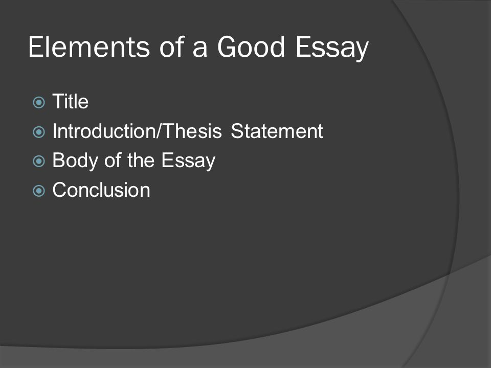 Elements of a Good Essay  Title  Introduction/Thesis Statement  Body of the Essay  Conclusion