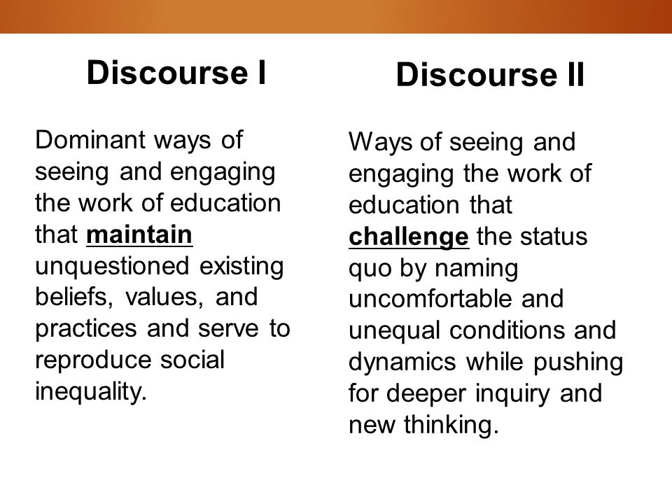 Discourse I Dominant ways of seeing and engaging the work of education that maintain unquestioned existing beliefs, values, and practices and serve to reproduce social inequality.