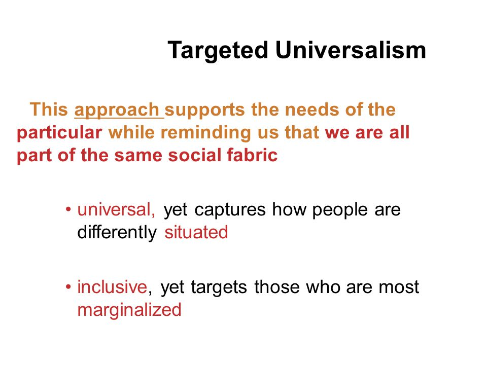 This approach supports the needs of the particular while reminding us that we are all part of the same social fabric universal, yet captures how people are differently situated inclusive, yet targets those who are most marginalized Targeted Universalism