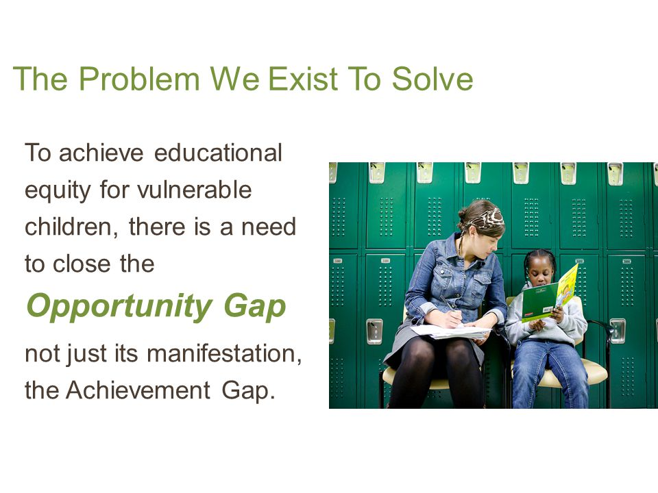The Problem We Exist To Solve To achieve educational equity for vulnerable children, there is a need to close the Opportunity Gap not just its manifestation, the Achievement Gap.