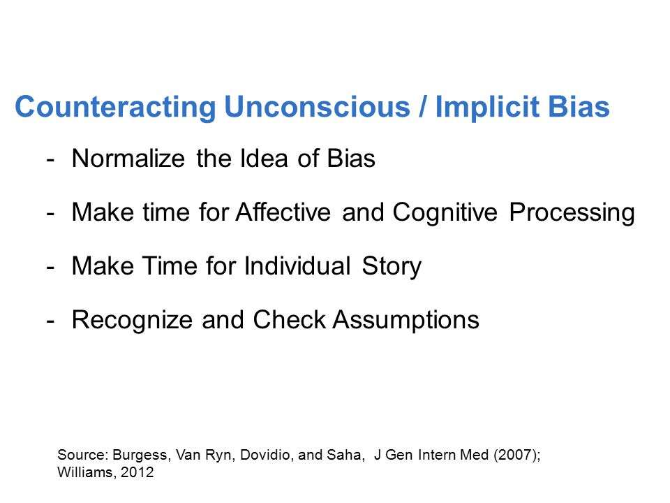 -Normalize the Idea of Bias -Make time for Affective and Cognitive Processing -Make Time for Individual Story -Recognize and Check Assumptions Source: Burgess, Van Ryn, Dovidio, and Saha, J Gen Intern Med (2007); Williams, 2012 41 Counteracting Unconscious / Implicit Bias