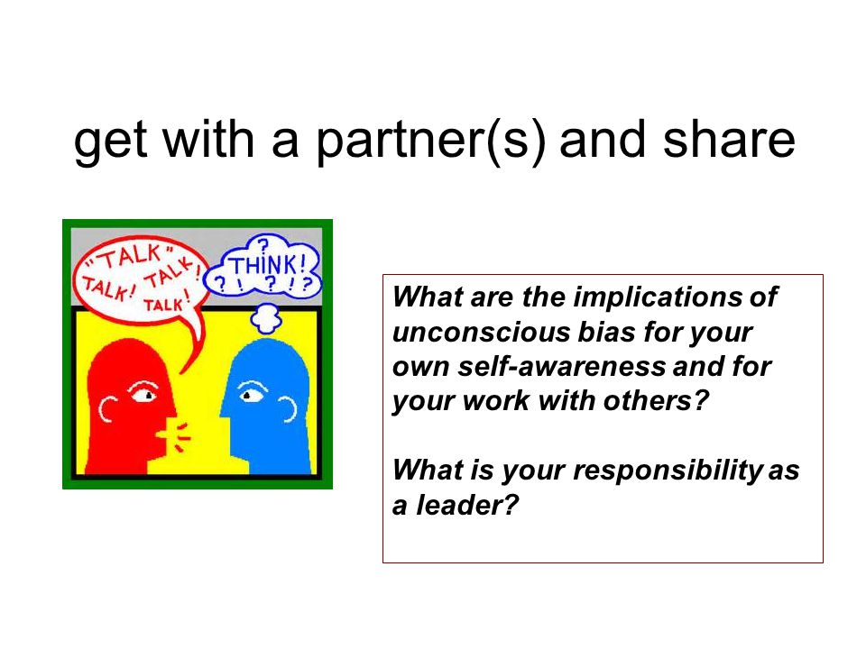 get with a partner(s) and share What are the implications of unconscious bias for your own self-awareness and for your work with others.