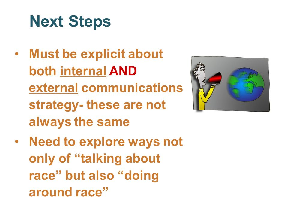 Next Steps Must be explicit about both internal AND external communications strategy- these are not always the same Need to explore ways not only of talking about race but also doing around race Next Steps