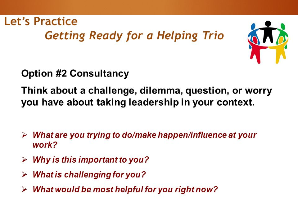 Let's Practice Getting Ready for a Helping Trio Option #2 Consultancy Think about a challenge, dilemma, question, or worry you have about taking leadership in your context.
