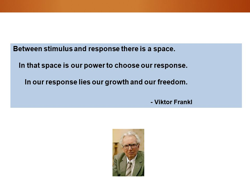 Between stimulus and response there is a space. In that space is our power to choose our response.