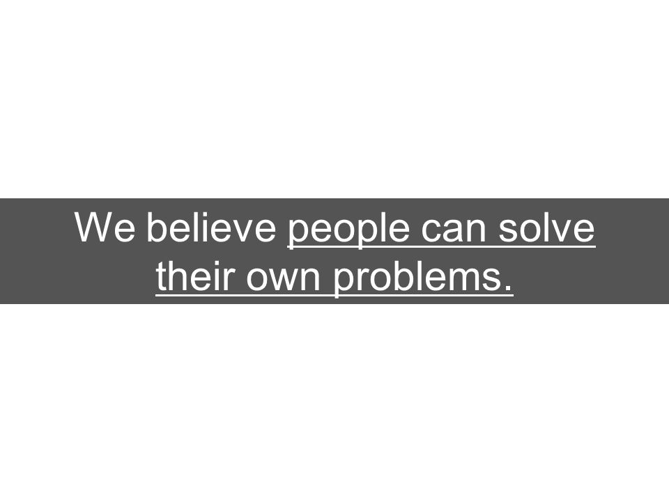 We believe people can solve their own problems.