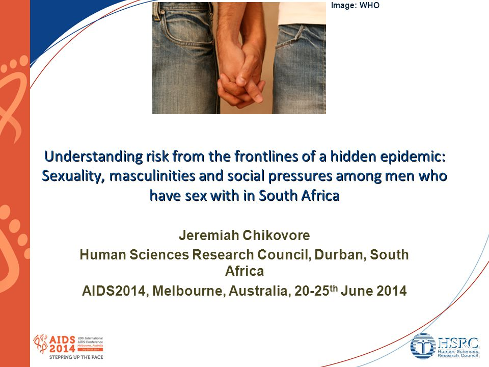 Understanding risk from the frontlines of a hidden epidemic: Sexuality, masculinities and social pressures among men who have sex with in South Africa Jeremiah Chikovore Human Sciences Research Council, Durban, South Africa AIDS2014, Melbourne, Australia, 20-25 th June 2014 Image: WHO
