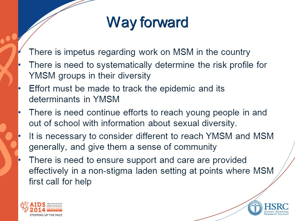 Way forward There is impetus regarding work on MSM in the country There is need to systematically determine the risk profile for YMSM groups in their diversity Effort must be made to track the epidemic and its determinants in YMSM There is need continue efforts to reach young people in and out of school with information about sexual diversity.