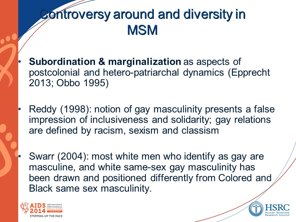 Controversy around and diversity in MSM Subordination & marginalization as aspects of postcolonial and hetero-patriarchal dynamics (Epprecht 2013; Obbo 1995) Reddy (1998): notion of gay masculinity presents a false impression of inclusiveness and solidarity; gay relations are defined by racism, sexism and classism Swarr (2004): most white men who identify as gay are masculine, and white same-sex gay masculinity has been drawn and positioned differently from Colored and Black same sex masculinity.