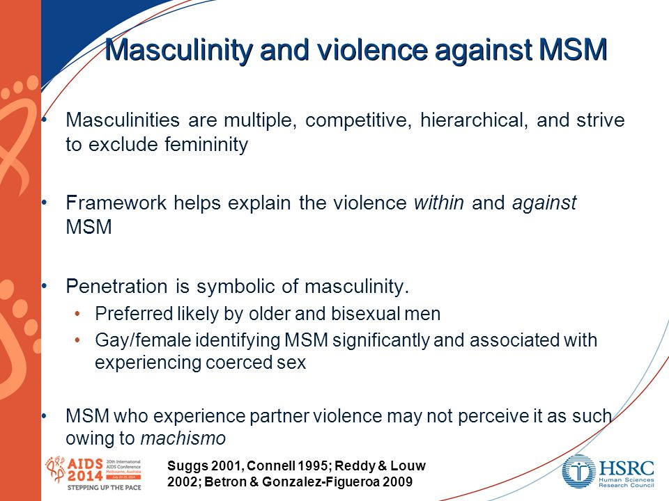 Masculinity and violence against MSM Masculinities are multiple, competitive, hierarchical, and strive to exclude femininity Framework helps explain the violence within and against MSM Penetration is symbolic of masculinity.