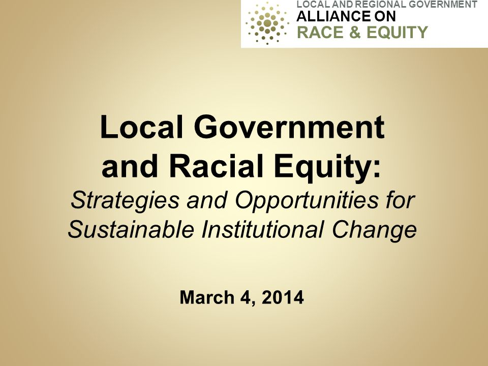 Local Government and Racial Equity: Strategies and Opportunities for Sustainable Institutional Change March 4, 2014 LOCAL AND REGIONAL GOVERNMENT ALLI
