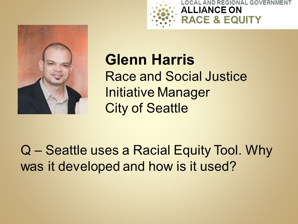 Glenn Harris Race and Social Justice Initiative Manager City of Seattle Q – Seattle uses a Racial Equity Tool. Why was it developed and how is it used