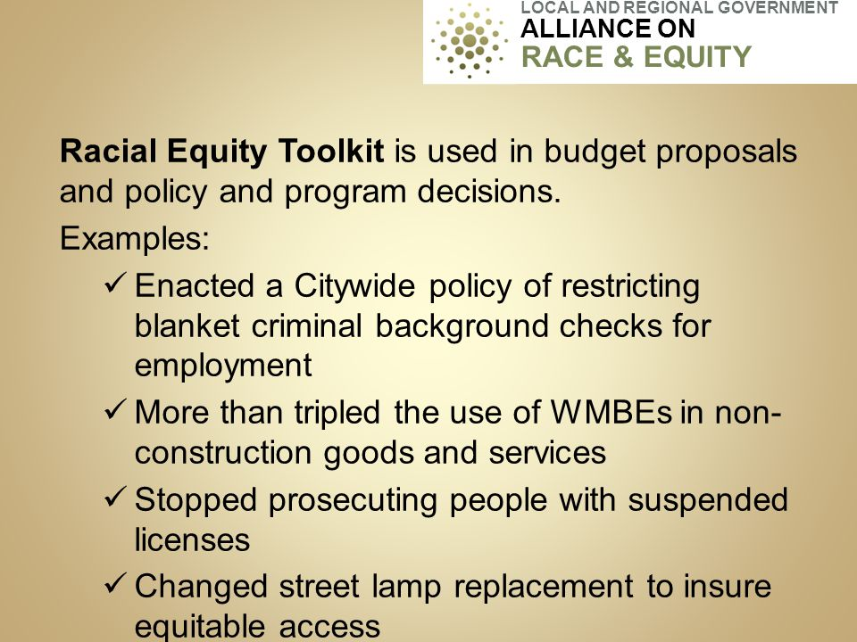 Racial Equity Toolkit is used in budget proposals and policy and program decisions. Examples: Enacted a Citywide policy of restricting blanket crimina
