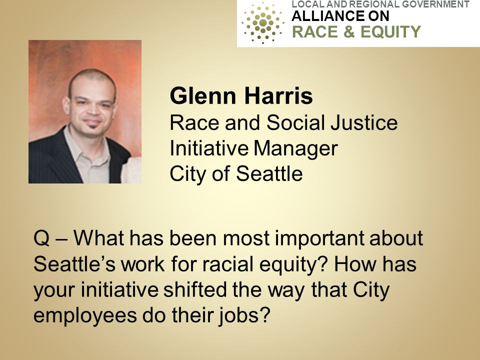 Glenn Harris Race and Social Justice Initiative Manager City of Seattle Q – What has been most important about Seattle's work for racial equity? How h