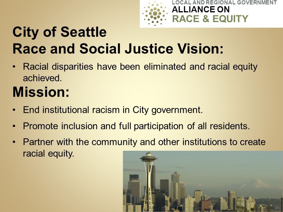 City of Seattle Race and Social Justice Vision: Racial disparities have been eliminated and racial equity achieved. Mission: End institutional racism