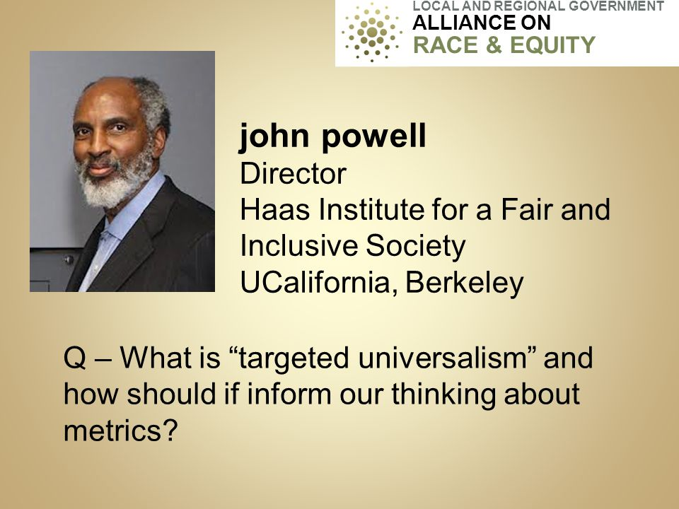 "john powell Director Haas Institute for a Fair and Inclusive Society UCalifornia, Berkeley Q – What is ""targeted universalism"" and how should if infor"