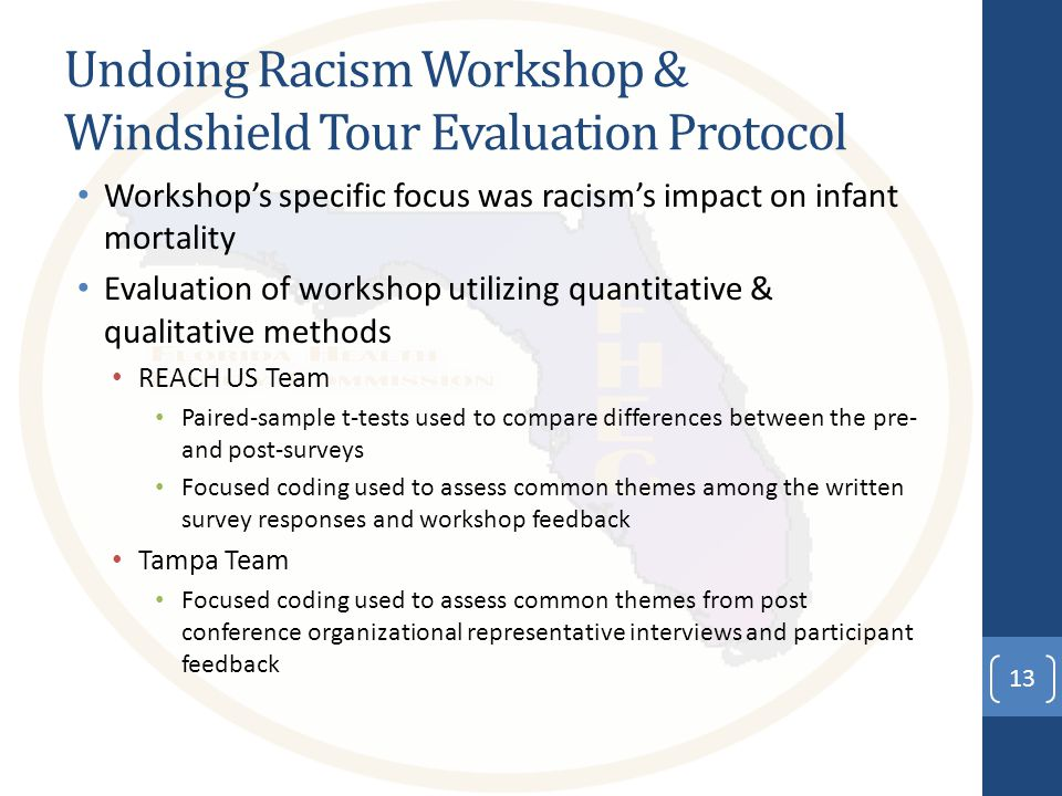 Undoing Racism Workshop & Windshield Tour Evaluation Protocol Workshop's specific focus was racism's impact on infant mortality Evaluation of workshop utilizing quantitative & qualitative methods REACH US Team Paired-sample t-tests used to compare differences between the pre- and post-surveys Focused coding used to assess common themes among the written survey responses and workshop feedback Tampa Team Focused coding used to assess common themes from post conference organizational representative interviews and participant feedback 13