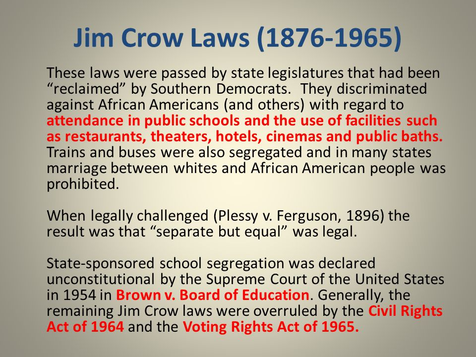 Jim Crow Laws (1876-1965) These laws were passed by state legislatures that had been reclaimed by Southern Democrats.