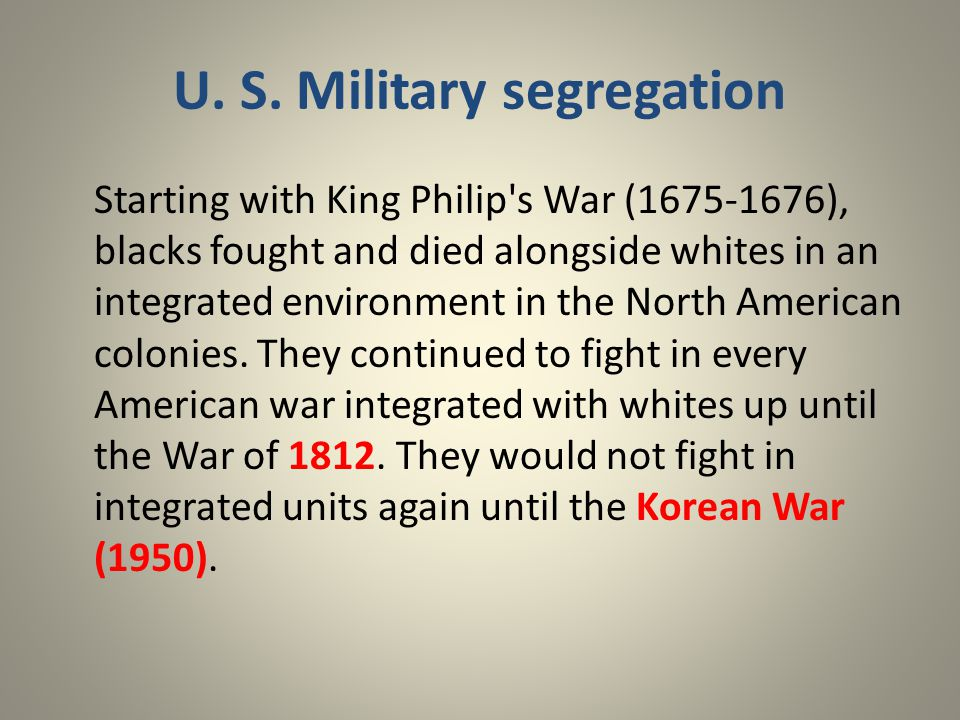 U. S. Military segregation Starting with King Philip's War (1675-1676), blacks fought and died alongside whites in an integrated environment in the No