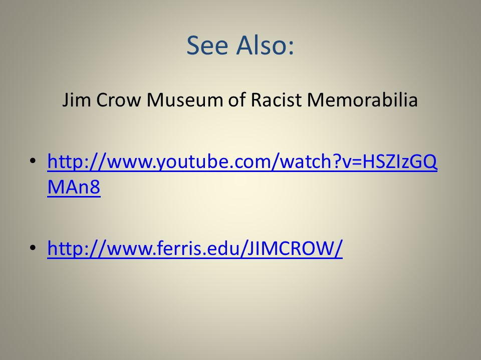 See Also: Jim Crow Museum of Racist Memorabilia http://www.youtube.com/watch v=HSZIzGQ MAn8 http://www.youtube.com/watch v=HSZIzGQ MAn8 http://www.ferris.edu/JIMCROW/