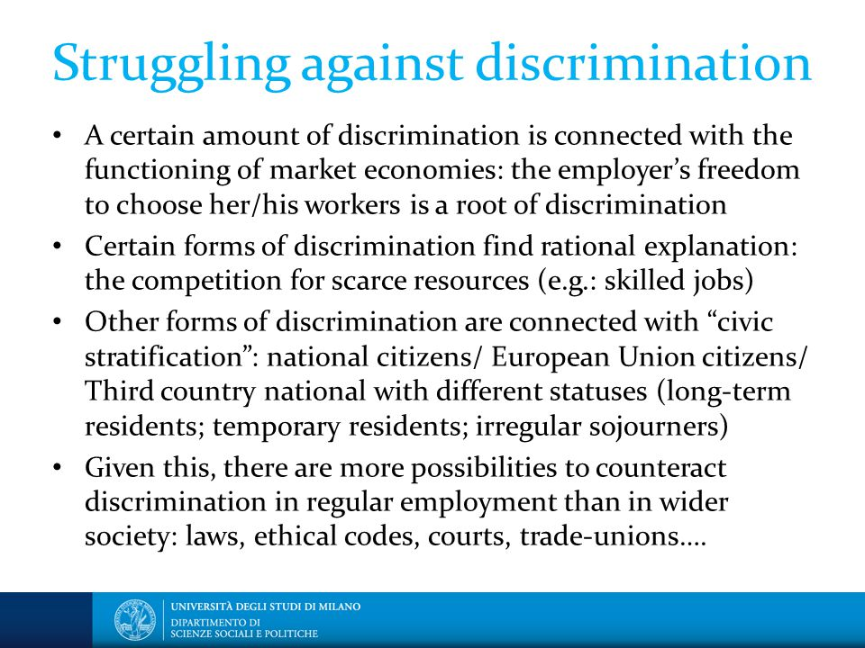 Struggling against discrimination A certain amount of discrimination is connected with the functioning of market economies: the employer's freedom to choose her/his workers is a root of discrimination Certain forms of discrimination find rational explanation: the competition for scarce resources (e.g.: skilled jobs) Other forms of discrimination are connected with civic stratification : national citizens/ European Union citizens/ Third country national with different statuses (long-term residents; temporary residents; irregular sojourners) Given this, there are more possibilities to counteract discrimination in regular employment than in wider society: laws, ethical codes, courts, trade-unions….