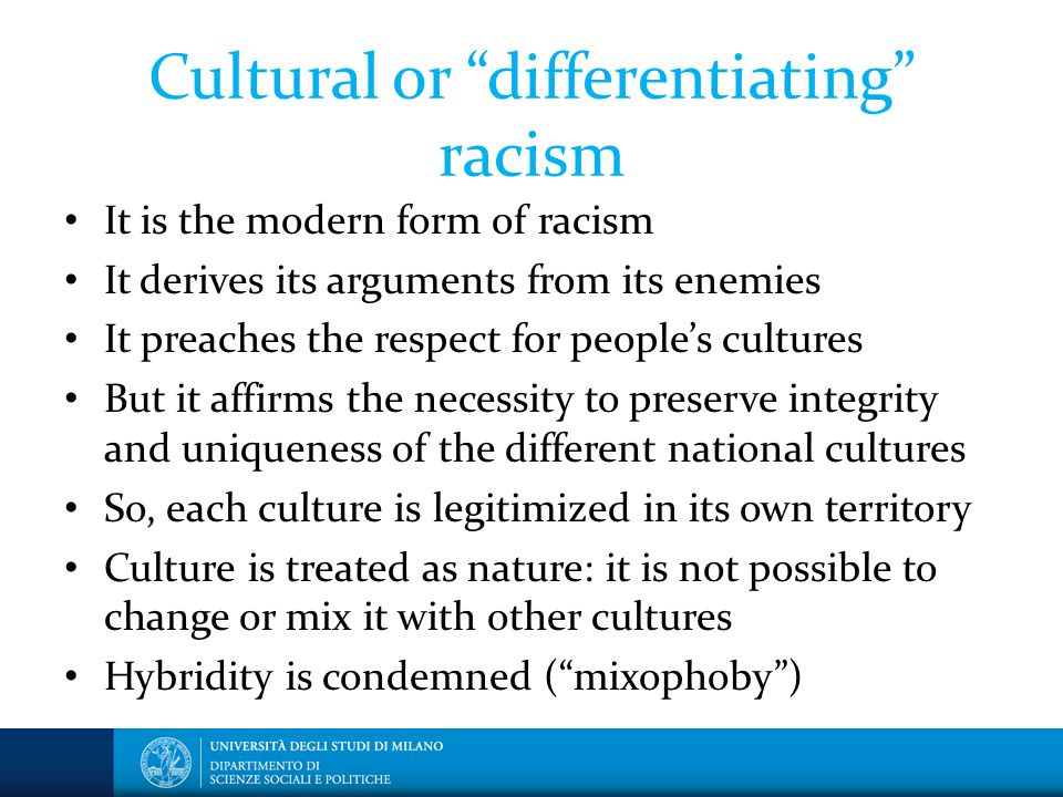 Cultural or differentiating racism It is the modern form of racism It derives its arguments from its enemies It preaches the respect for people's cultures But it affirms the necessity to preserve integrity and uniqueness of the different national cultures So, each culture is legitimized in its own territory Culture is treated as nature: it is not possible to change or mix it with other cultures Hybridity is condemned ( mixophoby )