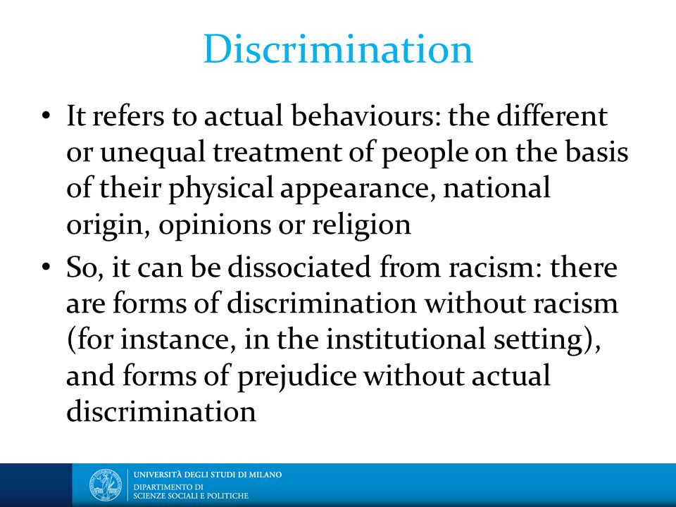 Discrimination It refers to actual behaviours: the different or unequal treatment of people on the basis of their physical appearance, national origin, opinions or religion So, it can be dissociated from racism: there are forms of discrimination without racism (for instance, in the institutional setting), and forms of prejudice without actual discrimination