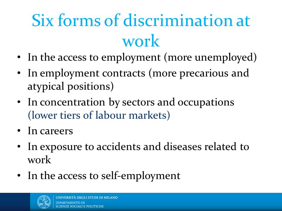 Six forms of discrimination at work In the access to employment (more unemployed) In employment contracts (more precarious and atypical positions) In concentration by sectors and occupations (lower tiers of labour markets) In careers In exposure to accidents and diseases related to work In the access to self-employment