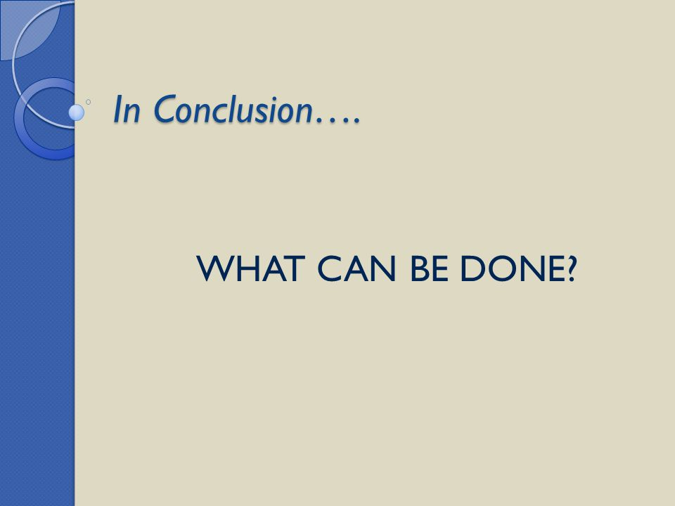 In Conclusion…. WHAT CAN BE DONE?