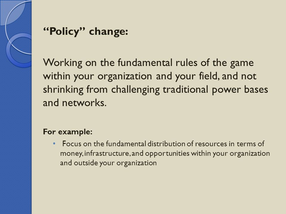 """Policy"" change: Working on the fundamental rules of the game within your organization and your field, and not shrinking from challenging traditional"