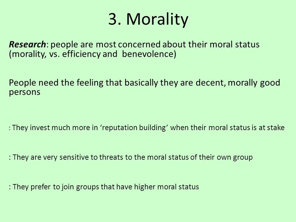 3. Morality Research: people are most concerned about their moral status (morality, vs. efficiency and benevolence) People need the feeling that basic
