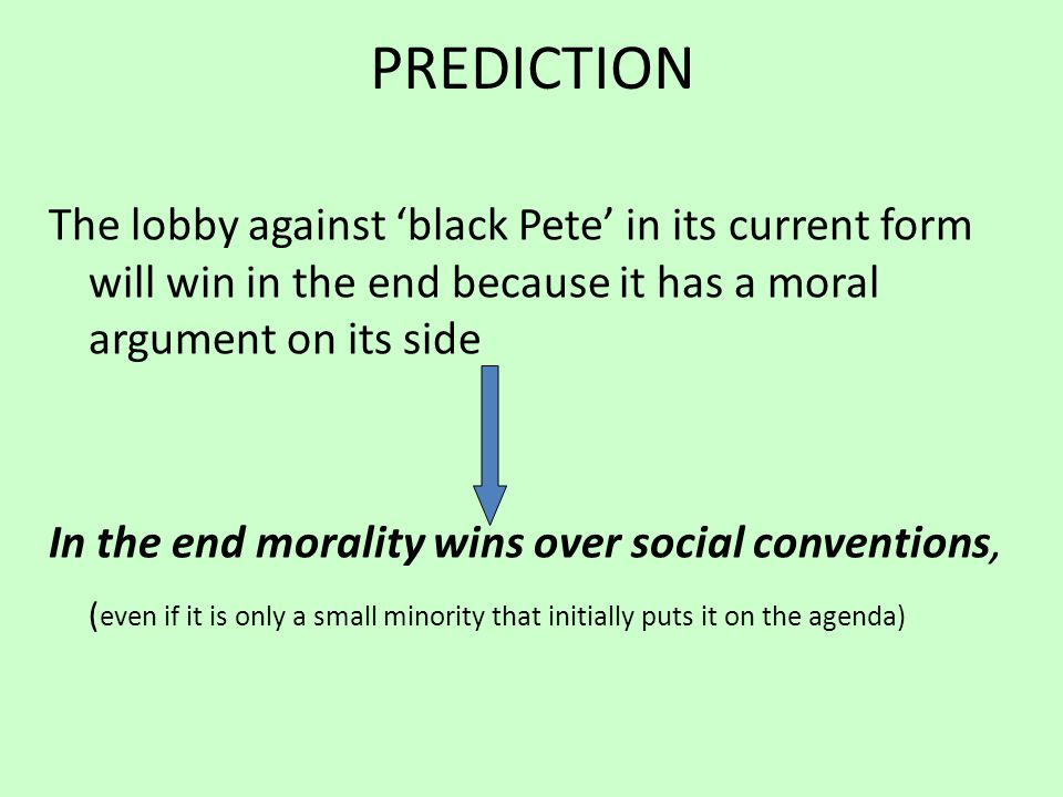 PREDICTION The lobby against 'black Pete' in its current form will win in the end because it has a moral argument on its side In the end morality wins over social conventions, ( even if it is only a small minority that initially puts it on the agenda)