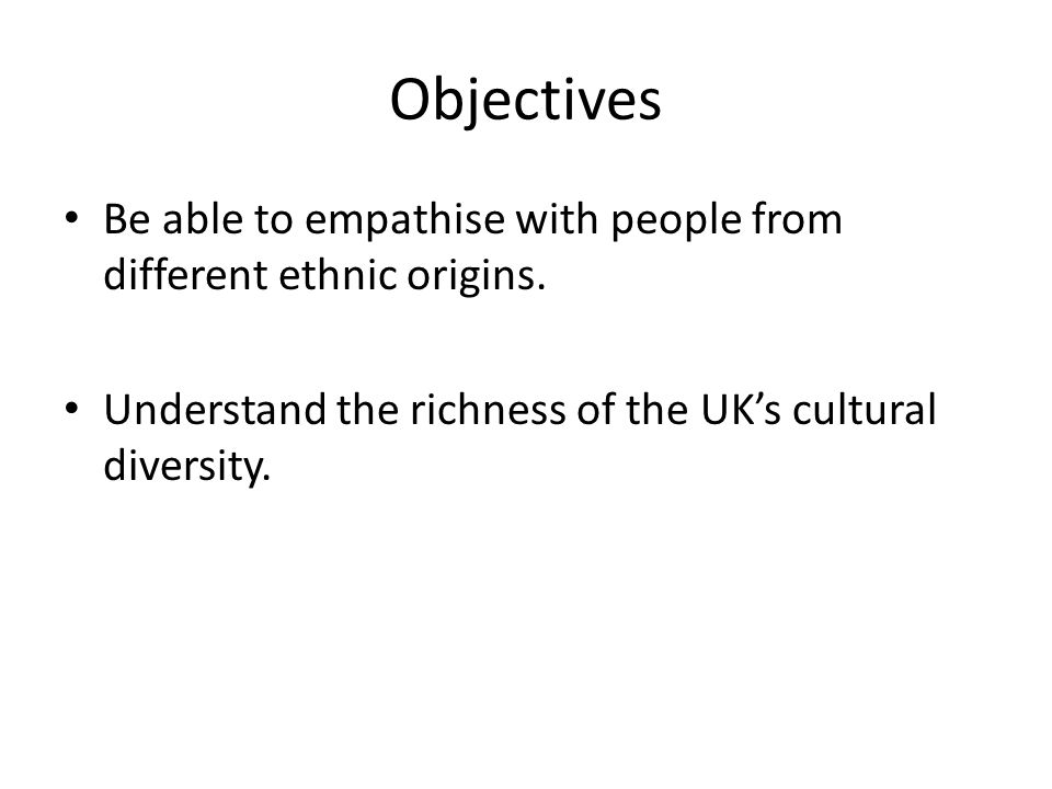 Objectives Be able to empathise with people from different ethnic origins.