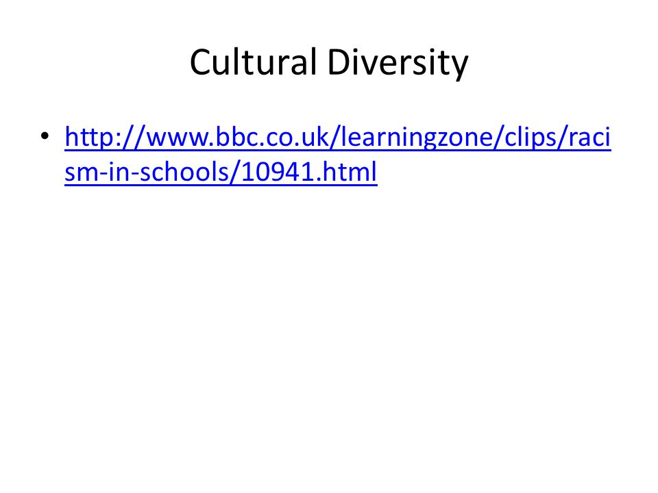 Cultural Diversity http://www.bbc.co.uk/learningzone/clips/raci sm-in-schools/10941.html http://www.bbc.co.uk/learningzone/clips/raci sm-in-schools/10941.html