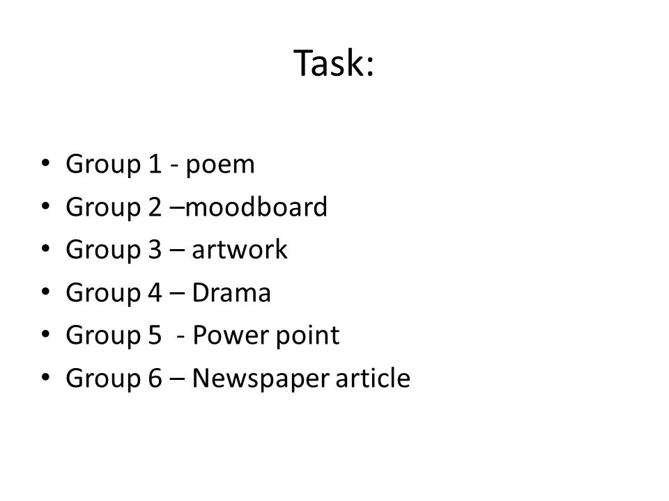 Task: Group 1 - poem Group 2 –moodboard Group 3 – artwork Group 4 – Drama Group 5 - Power point Group 6 – Newspaper article