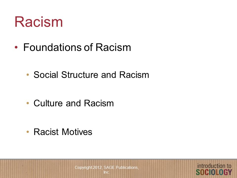 Racism Foundations of Racism Social Structure and Racism Culture and Racism Racist Motives Copyright 2012, SAGE Publications, Inc.