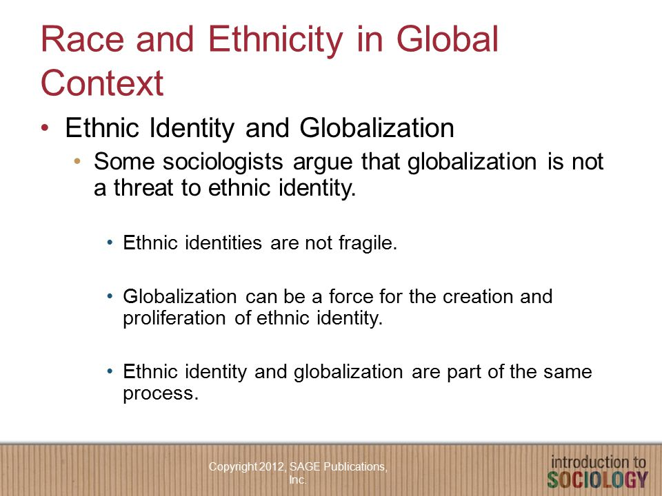 Race and Ethnicity in Global Context Ethnic Identity and Globalization Some sociologists argue that globalization is not a threat to ethnic identity.
