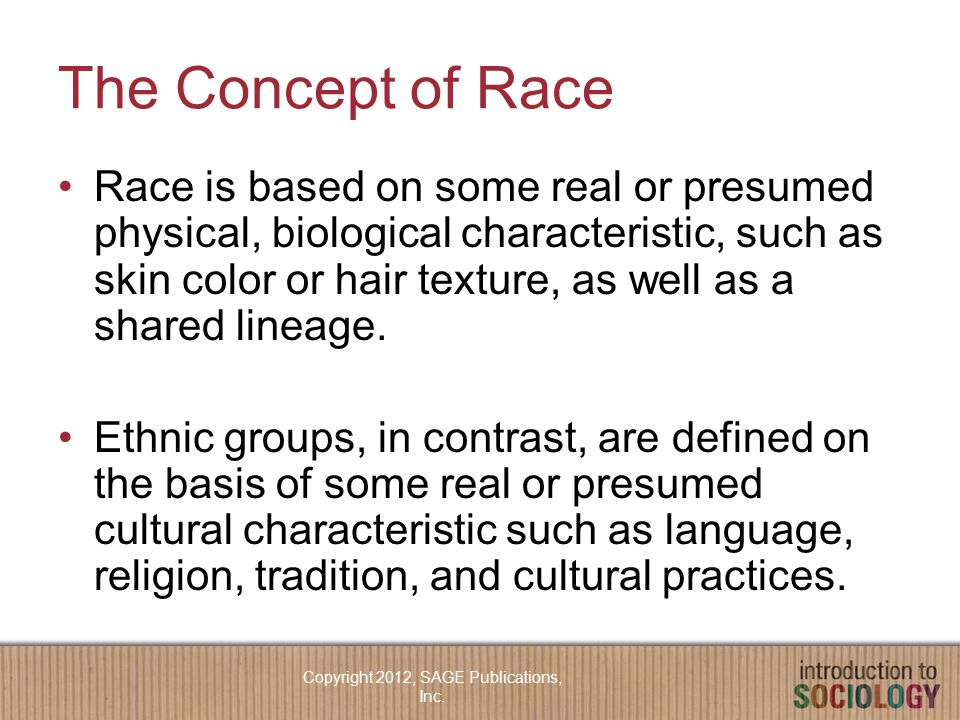 The Concept of Race Race is based on some real or presumed physical, biological characteristic, such as skin color or hair texture, as well as a shared lineage.