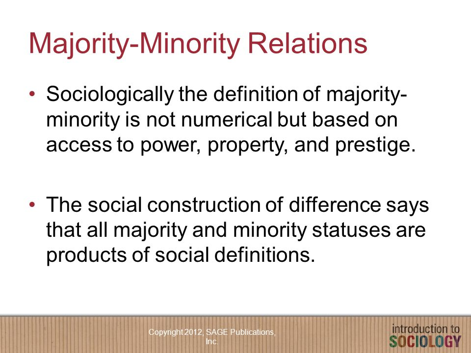Majority-Minority Relations Sociologically the definition of majority- minority is not numerical but based on access to power, property, and prestige.