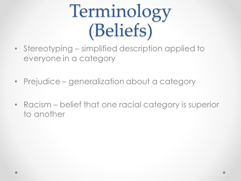 Terminology (Beliefs) Stereotyping – simplified description applied to everyone in a category Prejudice – generalization about a category Racism – belief that one racial category is superior to another