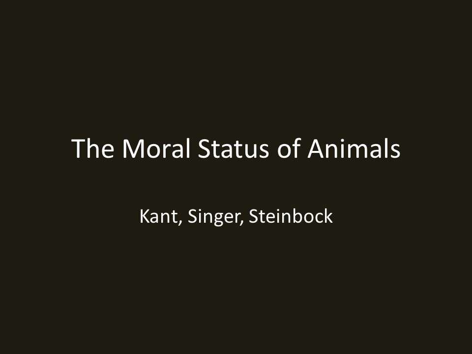 The Moral Status of Animals Kant, Singer, Steinbock