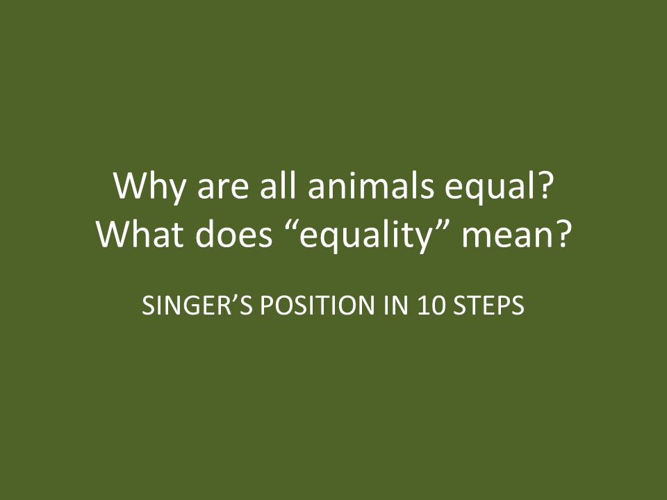 Why are all animals equal What does equality mean SINGER'S POSITION IN 10 STEPS