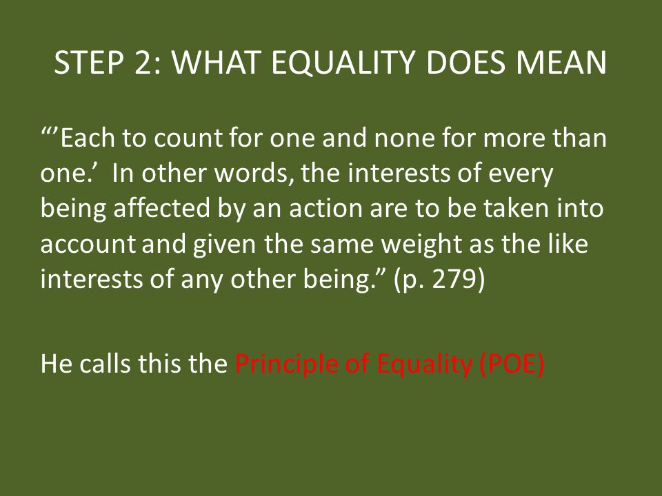 STEP 2: WHAT EQUALITY DOES MEAN 'Each to count for one and none for more than one.' In other words, the interests of every being affected by an action are to be taken into account and given the same weight as the like interests of any other being. (p.