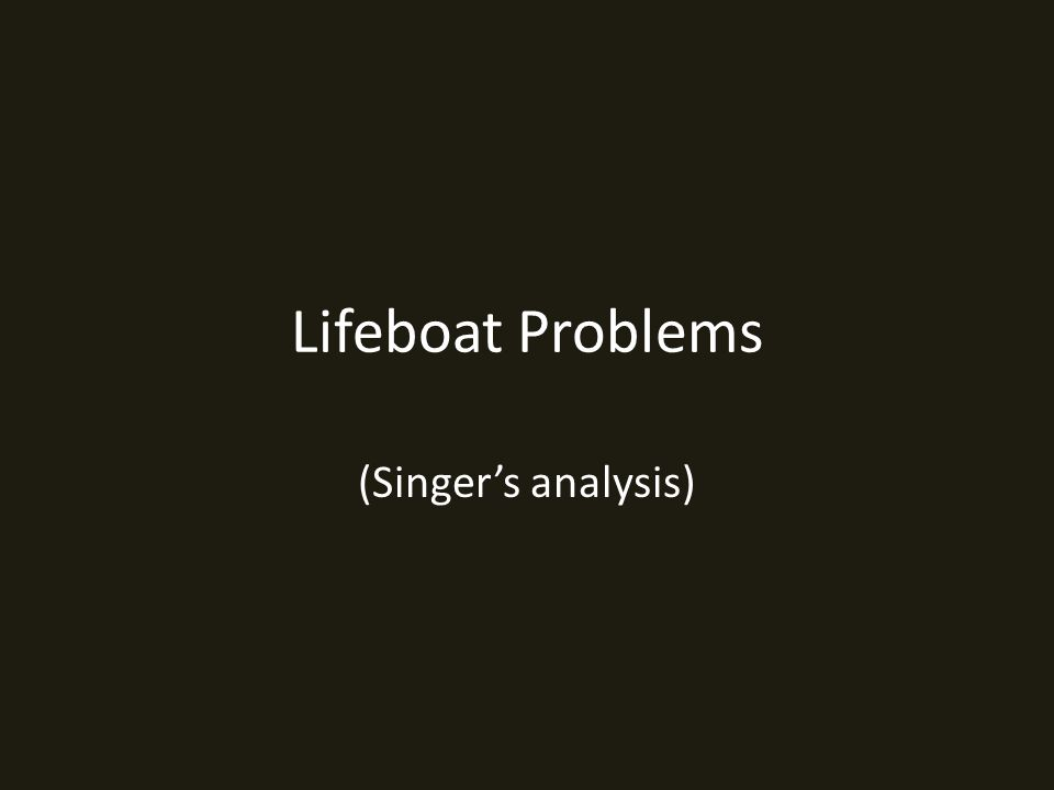 Lifeboat Problems (Singer's analysis)
