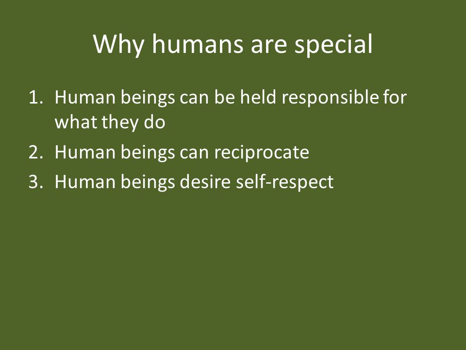 Why humans are special 1.Human beings can be held responsible for what they do 2.Human beings can reciprocate 3.Human beings desire self-respect