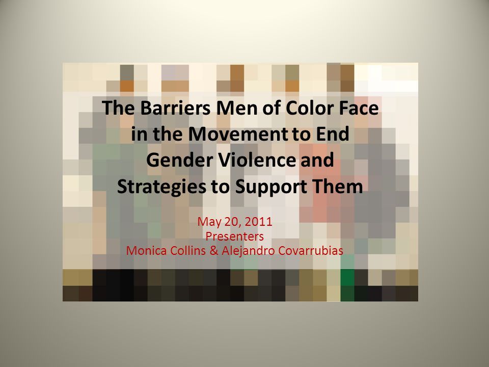 The Barriers Men of Color Face in the Movement to End Gender Violence and Strategies to Support Them May 20, 2011 Presenters Monica Collins & Alejandr