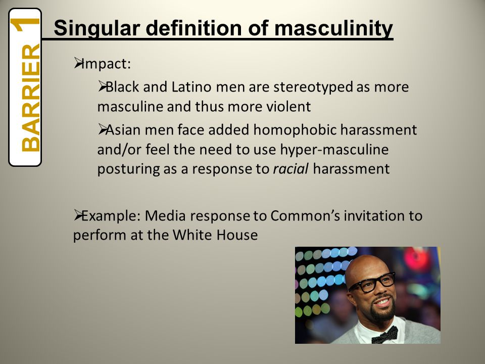  Impact:  Black and Latino men are stereotyped as more masculine and thus more violent  Asian men face added homophobic harassment and/or feel the need to use hyper-masculine posturing as a response to racial harassment  Example: Media response to Common's invitation to perform at the White House BARRIER 1