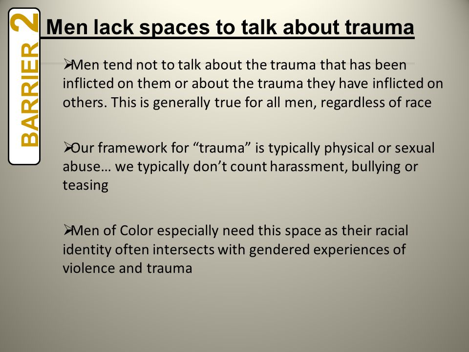  Men tend not to talk about the trauma that has been inflicted on them or about the trauma they have inflicted on others.