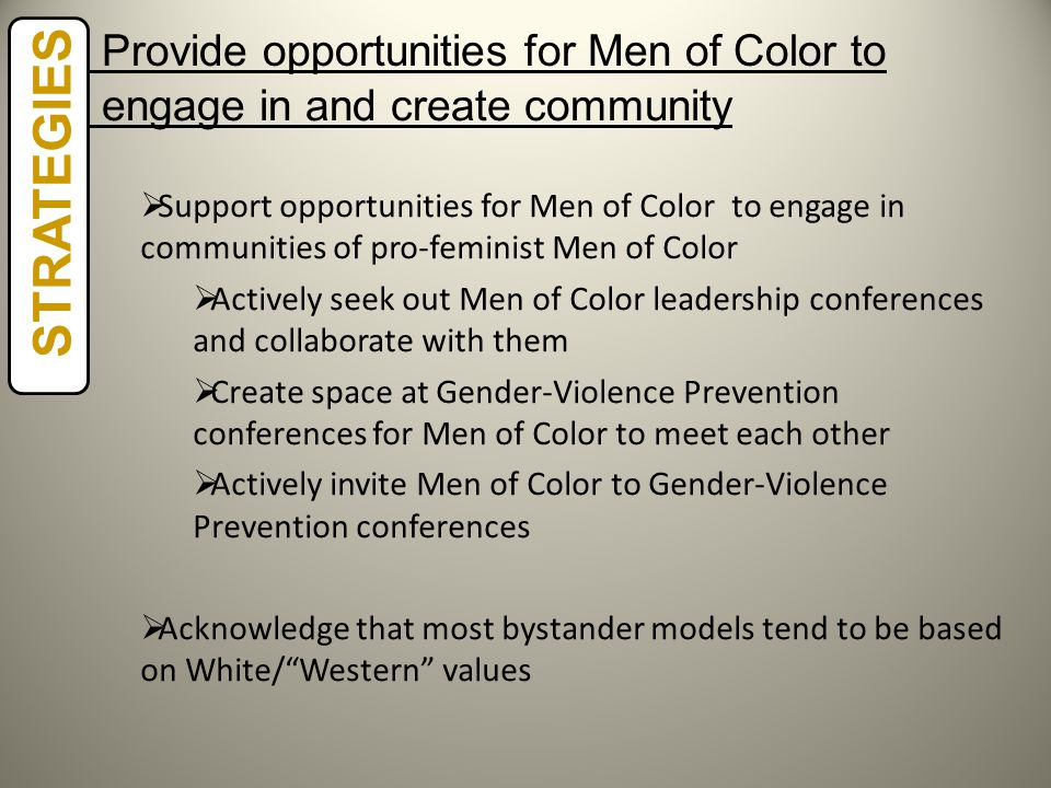 STRATEGIES  Support opportunities for Men of Color to engage in communities of pro-feminist Men of Color  Actively seek out Men of Color leadership conferences and collaborate with them  Create space at Gender-Violence Prevention conferences for Men of Color to meet each other  Actively invite Men of Color to Gender-Violence Prevention conferences  Acknowledge that most bystander models tend to be based on White/ Western values Provide opportunities for Men of Color to engage in and create community