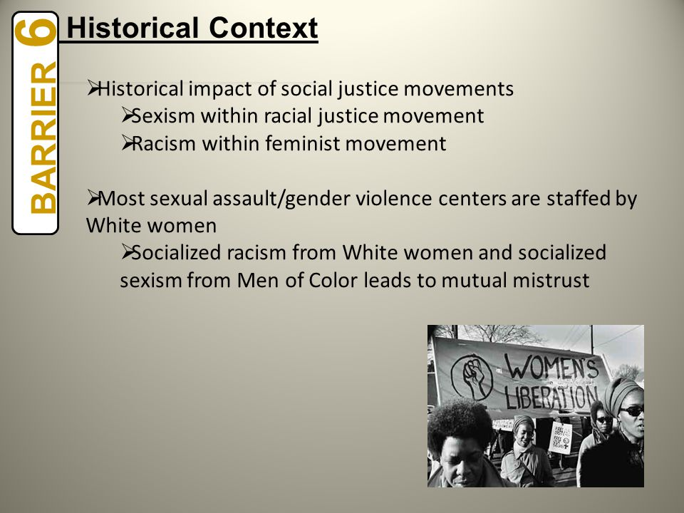  Historical impact of social justice movements  Sexism within racial justice movement  Racism within feminist movement  Most sexual assault/gender